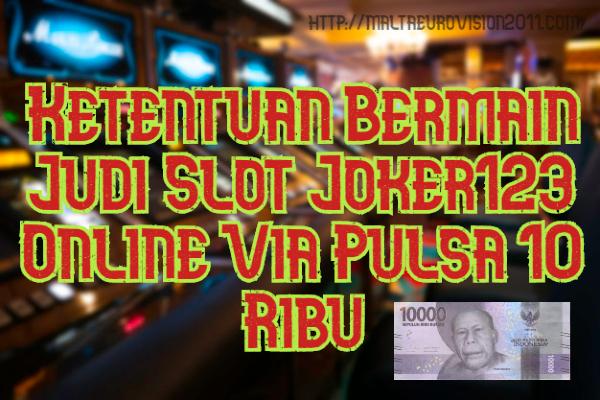 Ketentuan Bermain Judi Slot Joker123 Online Via Pulsa 10 Ribu