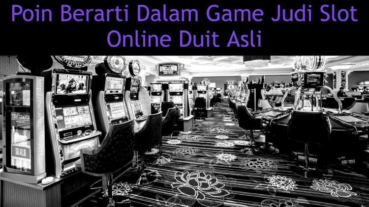 Poin Berarti Dalam Game Judi Slot Online Duit Asli